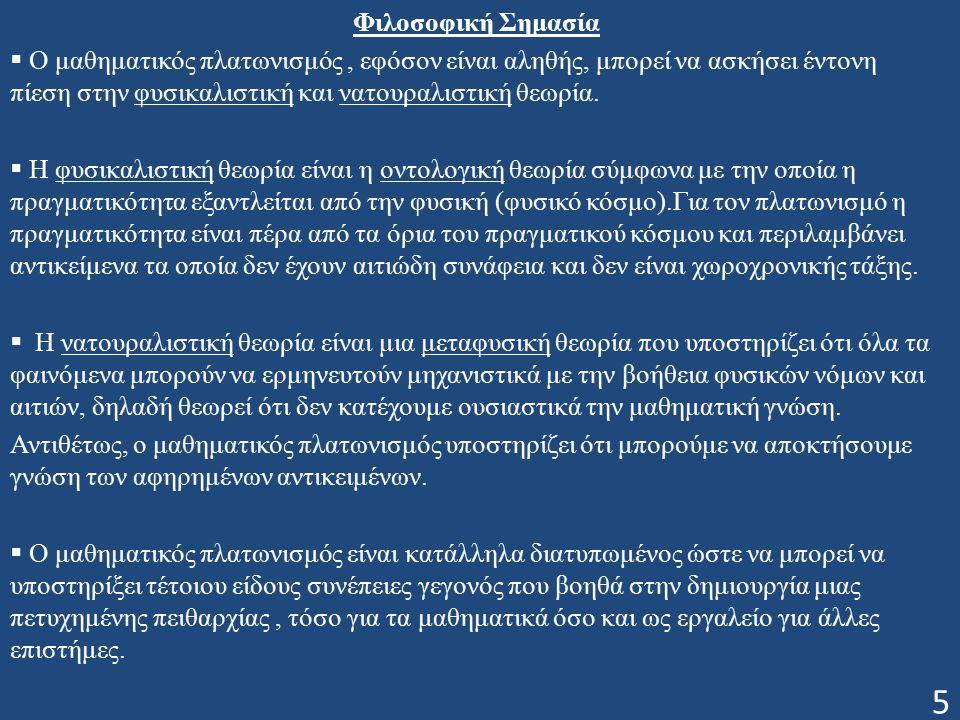 Φιλοσοφική Σημασία  Ο μαθηματικός πλατωνισμός, εφόσον είναι αληθής, μπορεί να ασκήσει έντονη πίεση στην φυσικαλιστική και νατουραλιστική θεωρία.