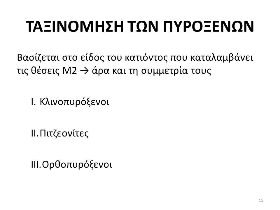 ΤΑΞΙΝΟΜΗΣΗ ΤΩΝ ΠΥΡΟΞΕΝΩΝ Βασίζεται στο είδος του κατιόντος που καταλαμβάνει τις θέσεις Μ2 → άρα και τη συμμετρία τους I.Κλινοπυρόξενοι II.Πιτζεονίτες III.Ορθοπυρόξενοι 15