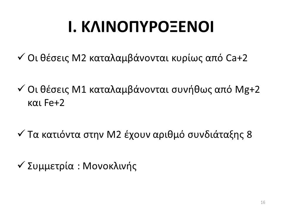 Ι. ΚΛΙΝΟΠΥΡΟΞΕΝΟΙ Οι θέσεις Μ2 καταλαμβάνονται κυρίως από Ca+2 Οι θέσεις Μ1 καταλαμβάνονται συνήθως από Mg+2 και Fe+2 Τα κατιόντα στην Μ2 έχουν αριθμό