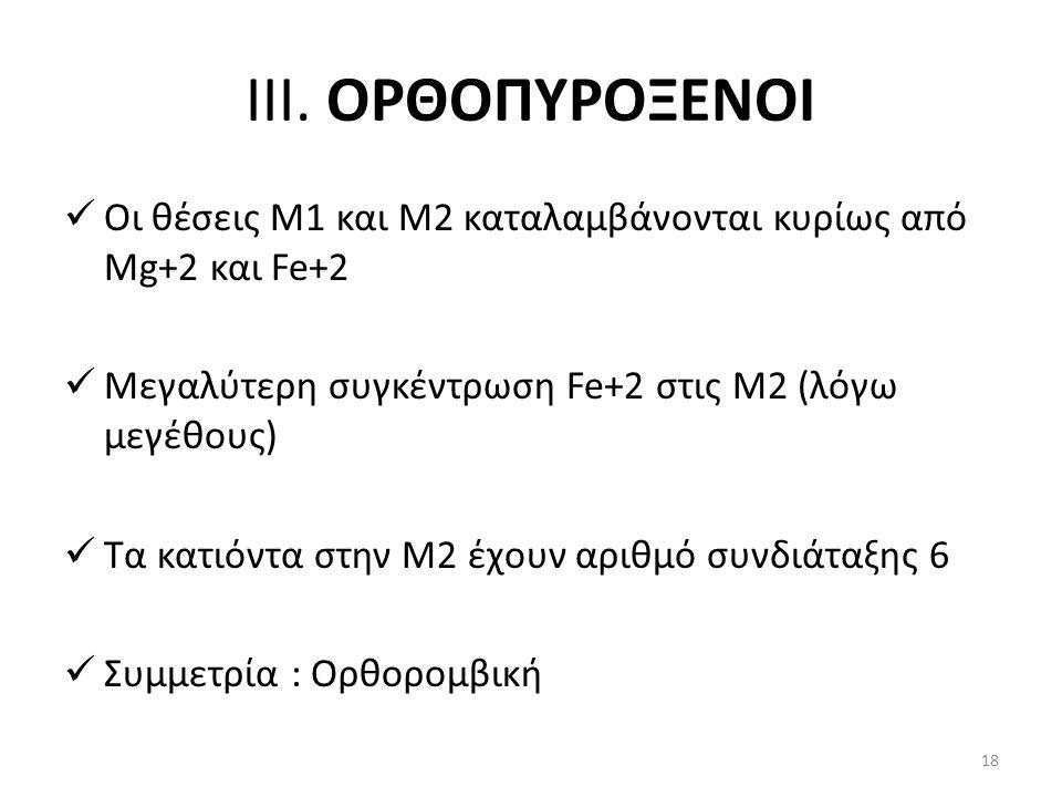 ΙΙΙ. ΟΡΘΟΠΥΡΟΞΕΝΟΙ Οι θέσεις Μ1 και Μ2 καταλαμβάνονται κυρίως από Mg+2 και Fe+2 Μεγαλύτερη συγκέντρωση Fe+2 στις Μ2 (λόγω μεγέθους) Τα κατιόντα στην Μ