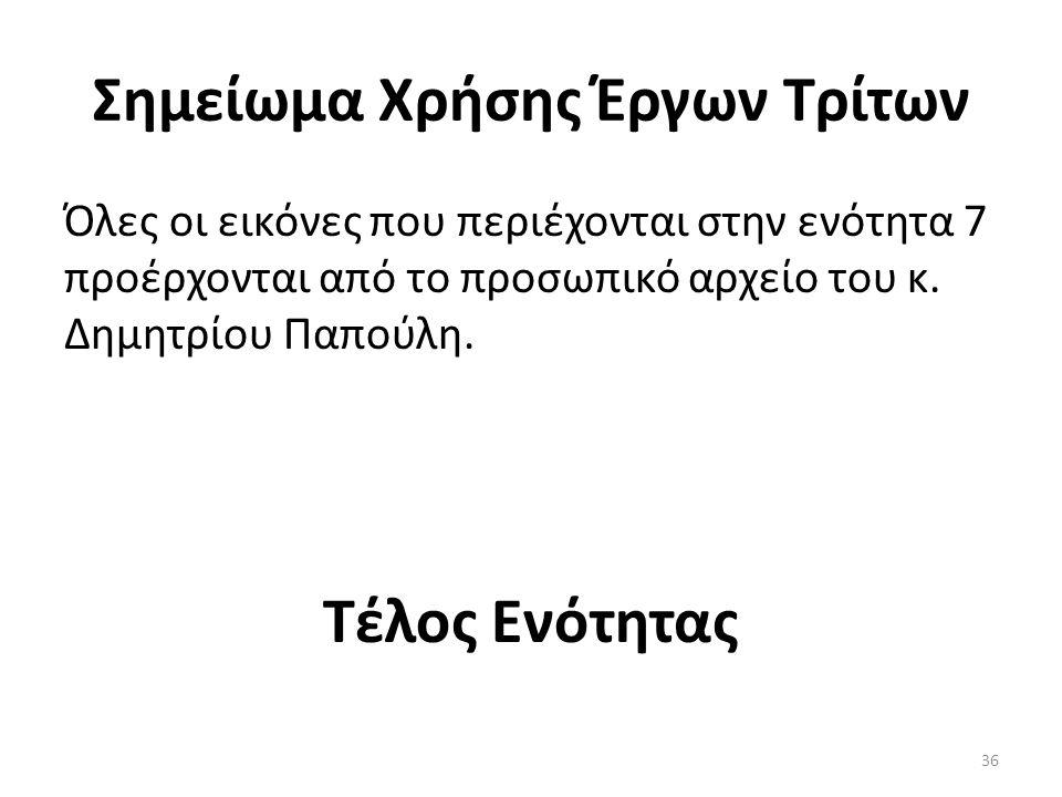 Σημείωμα Χρήσης Έργων Τρίτων Όλες οι εικόνες που περιέχονται στην ενότητα 7 προέρχονται από το προσωπικό αρχείο του κ. Δημητρίου Παπούλη. Τέλος Ενότητ