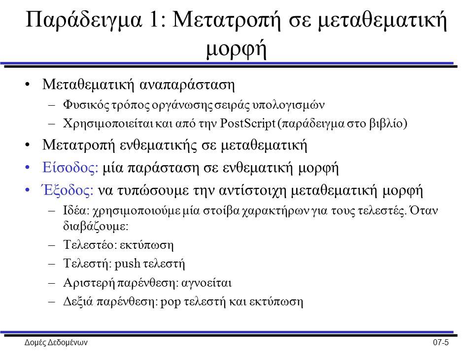 Δομές Δεδομένων07-5 Παράδειγμα 1: Μετατροπή σε μεταθεματική μορφή Μεταθεματική αναπαράσταση –Φυσικός τρόπος οργάνωσης σειράς υπολογισμών –Χρησιμοποιείται και από την PostScript (παράδειγμα στο βιβλίο) Μετατροπή ενθεματικής σε μεταθεματική Είσοδος: μία παράσταση σε ενθεματική μορφή Έξοδος: να τυπώσουμε την αντίστοιχη μεταθεματική μορφή –Ιδέα: χρησιμοποιούμε μία στοίβα χαρακτήρων για τους τελεστές.