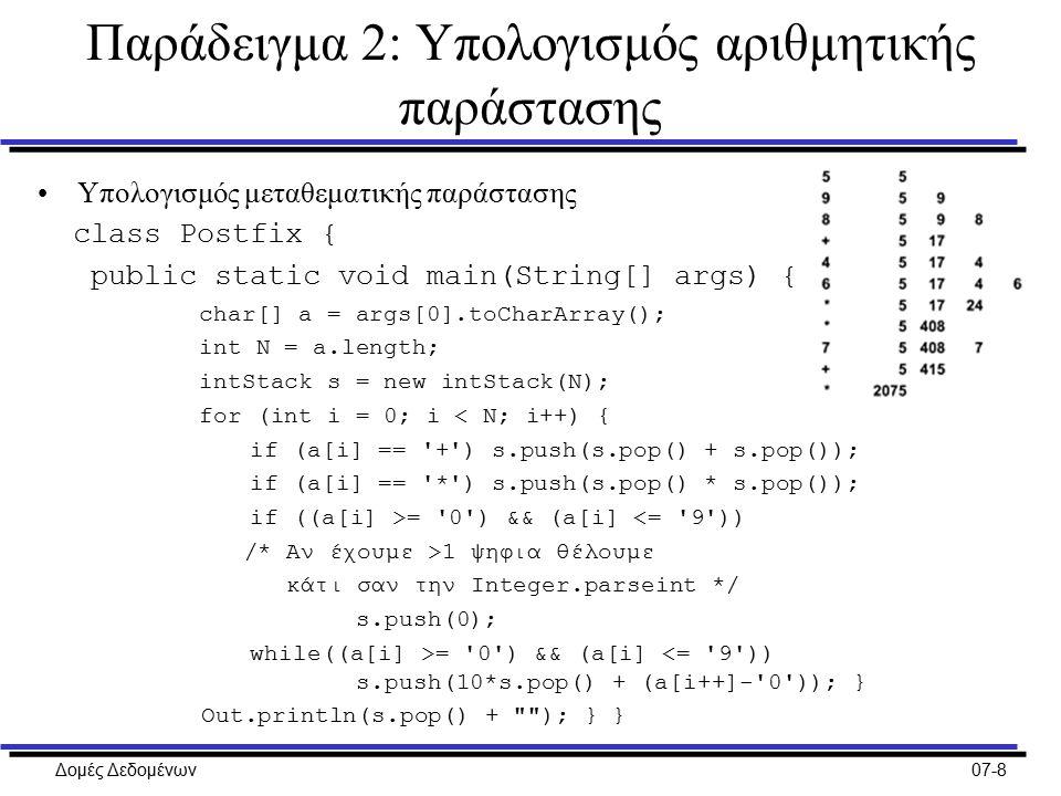 Δομές Δεδομένων07-8 Παράδειγμα 2: Υπολογισμός αριθμητικής παράστασης Υπολογισμός μεταθεματικής παράστασης class Postfix { public static void main(String[] args) { char[] a = args[0].toCharArray(); int N = a.length; intStack s = new intStack(N); for (int i = 0; i < N; i++) { if (a[i] == + ) s.push(s.pop() + s.pop()); if (a[i] == * ) s.push(s.pop() * s.pop()); if ((a[i] >= 0 ) && (a[i] <= 9 )) /* Αν έχουμε >1 ψηφια θέλουμε κάτι σαν την Integer.parseint */ s.push(0); while((a[i] >= 0 ) && (a[i] <= 9 )) s.push(10*s.pop() + (a[i++]- 0 )); } Out.println(s.pop() + ); } }