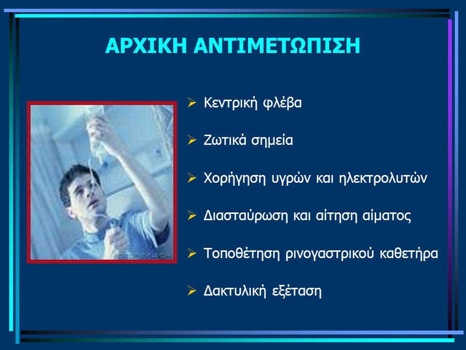 ΑΡΧΙΚΗ ΑΝΤΙΜΕΤΩΠΙΣΗ  Κεντρική φλέβα  Ζωτικά σημεία  Χορήγηση υγρών και ηλεκτρολυτών  Διασταύρωση και αίτηση αίματος  Τοποθέτηση ρινογαστρικού καθ
