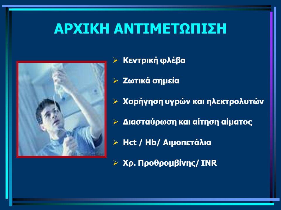 ΑΡΧΙΚΗ ΑΝΤΙΜΕΤΩΠΙΣΗ  Κεντρική φλέβα  Ζωτικά σημεία  Χορήγηση υγρών και ηλεκτρολυτών  Διασταύρωση και αίτηση αίματος  Hct / Hb/ Αιμοπετάλια  Χρ.