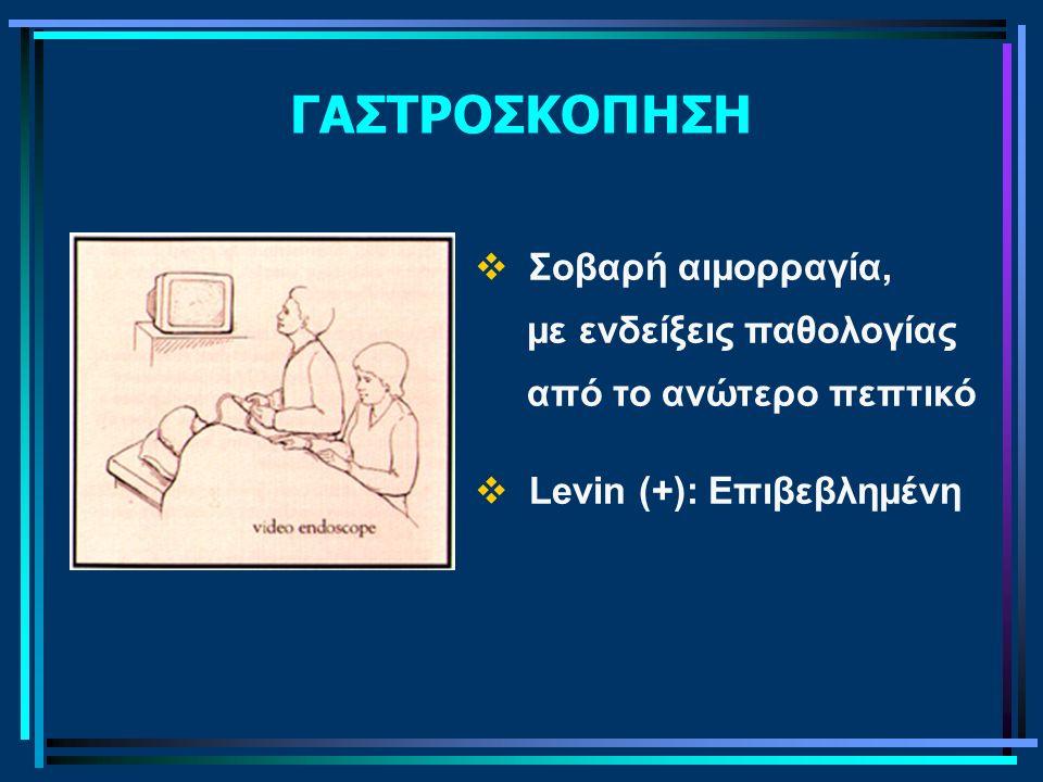 ΓΑΣΤΡΟΣΚΟΠΗΣΗ  Σοβαρή αιμορραγία, με ενδείξεις παθολογίας από το ανώτερο πεπτικό  Levin (+): Επιβεβλημένη