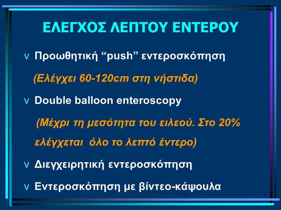 """ΕΛΕΓΧΟΣ ΛΕΠΤΟΥ ΕΝΤΕΡΟΥ vΠροωθητική """"push"""" εντεροσκόπηση (Ελέγχει 60-120cm στη νήστιδα) vDouble balloon enteroscopy (Μέχρι τη μεσότητα του ειλεού. Στο"""