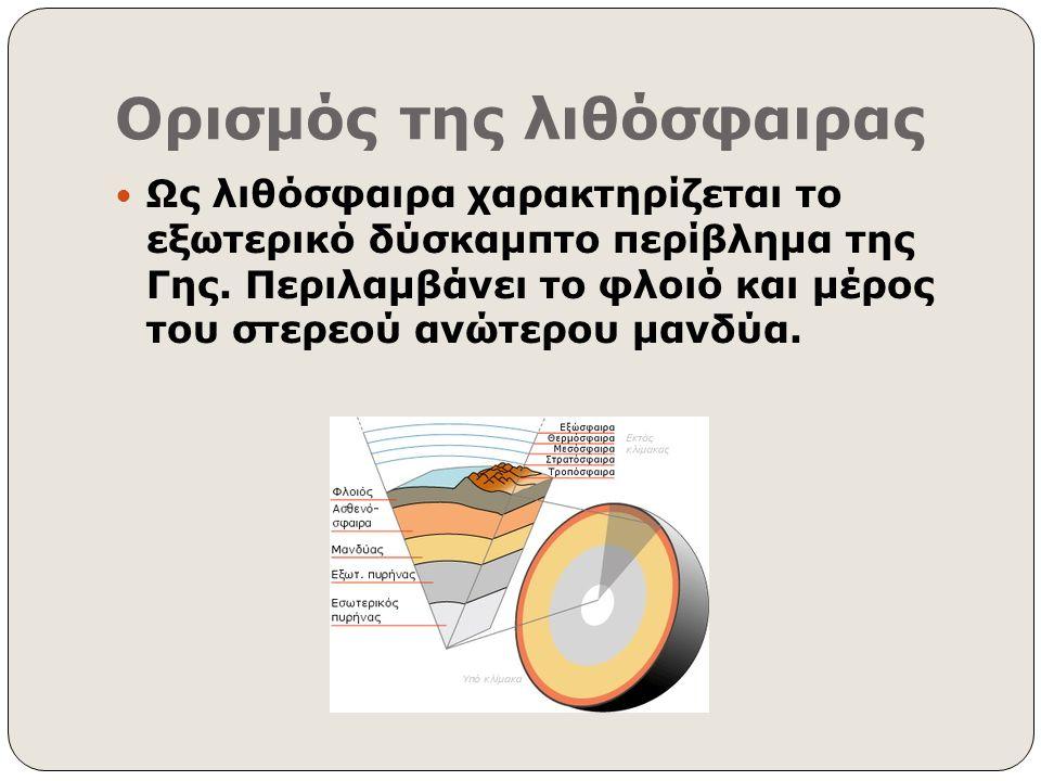 Ορισμός της λιθόσφαιρας Ως λιθόσφαιρα χαρακτηρίζεται το εξωτερικό δύσκαμπτο περίβλημα της Γης. Περιλαμβάνει το φλοιό και μέρος του στερεού ανώτερου μα