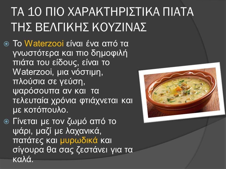ΤΑ 10 ΠΙΟ ΧΑΡΑΚΤΗΡΙΣΤΙΚΑ ΠΙΑΤΑ ΤΗΣ ΒΕΛΓΙΚΗΣ ΚΟΥΖΙΝΑΣ  Το Waterzooi είναι ένα από τα γνωστότερα και πιο δημοφιλή πιάτα του είδους, είναι το Waterzooi, μια νόστιμη, πλούσια σε γεύση, ψαρόσουπα αν και τα τελευταία χρόνια φτιάχνεται και με κοτόπουλο.