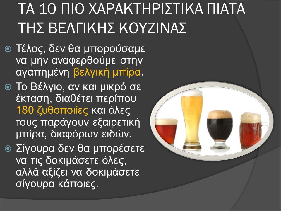 ΤΑ 10 ΠΙΟ ΧΑΡΑΚΤΗΡΙΣΤΙΚΑ ΠΙΑΤΑ ΤΗΣ ΒΕΛΓΙΚΗΣ ΚΟΥΖΙΝΑΣ  Τέλος, δεν θα μπορούσαμε να μην αναφερθούμε στην αγαπημένη βελγική μπίρα.