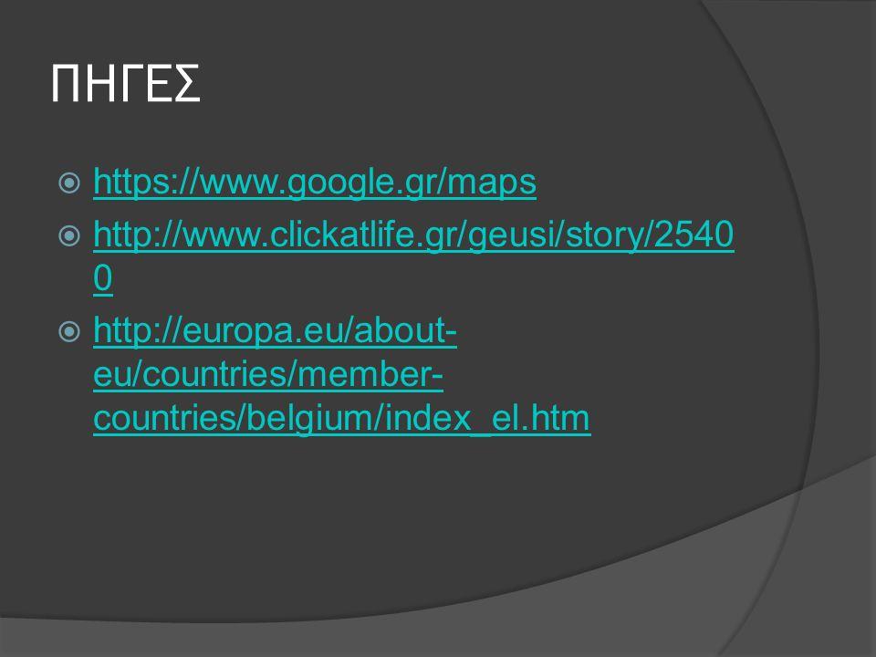 ΠΗΓΕΣ  https://www.google.gr/maps https://www.google.gr/maps  http://www.clickatlife.gr/geusi/story/2540 0 http://www.clickatlife.gr/geusi/story/2540 0  http://europa.eu/about- eu/countries/member- countries/belgium/index_el.htm http://europa.eu/about- eu/countries/member- countries/belgium/index_el.htm