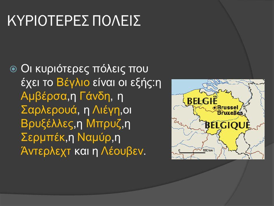ΚΥΡΙΟΤΕΡΕΣ ΠΟΛΕΙΣ  Οι κυριότερες πόλεις που έχει το Βέγλιο είναι οι εξής:η Αμβέρσα,η Γάνδη, η Σαρλερουά, η Λιέγη,οι Βρυξέλλες,η Μπρυζ,η Σερμπέκ,η Ναμύρ,η Άντερλεχτ και η Λέουβεν.