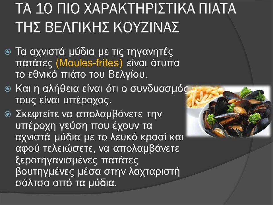 ΤΑ 10 ΠΙΟ ΧΑΡΑΚΤΗΡΙΣΤΙΚΑ ΠΙΑΤΑ ΤΗΣ ΒΕΛΓΙΚΗΣ ΚΟΥΖΙΝΑΣ  Τα αχνιστά μύδια με τις τηγανητές πατάτες (Moules-frites) είναι άτυπα το εθνικό πιάτο του Βελγίου.