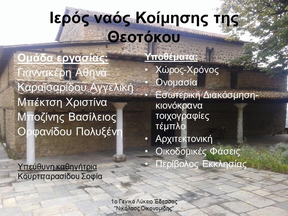 1ο Γενικό Λύκειο Έδεσσας Νικόλαος Οικονομίδης Ιερός ναός Κοίμησης της Θεοτόκου Ομάδα εργασίας: Γιαννακέρη Αθηνά Καραϊσαρίδου Αγγελική Μπέκτση Χριστίνα Μποζίνης Βασίλειος Ορφανίδου Πολυξένη Υποθέματα: Χώρος-Χρόνος Ονομασία Εσωτερική Διακόσμηση- κιονόκρανα τοιχογραφίες τέμπλο Αρχιτεκτονική Οικοδομικές Φάσεις Περίβολος Εκκλησίας Υπεύθυνη καθηγήτρια Κουρτπαρασίδου Σοφία