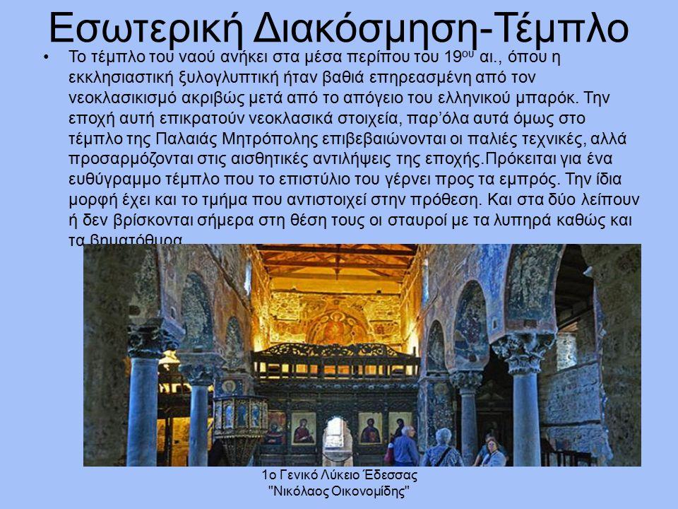1ο Γενικό Λύκειο Έδεσσας Νικόλαος Οικονομίδης Εσωτερική Διακόσμηση-Τέμπλο Το τέμπλο του ναού ανήκει στα μέσα περίπου του 19 ου αι., όπου η εκκλησιαστική ξυλογλυπτική ήταν βαθιά επηρεασμένη από τον νεοκλασικισμό ακριβώς μετά από το απόγειο του ελληνικού μπαρόκ.