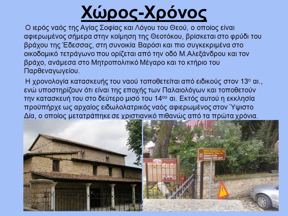 1ο Γενικό Λύκειο Έδεσσας Νικόλαος Οικονομίδης Χώρος-Χρόνος Ο ιερός ναός της Αγίας Σοφίας και Λόγου του Θεού, ο οποίος είναι αφιερωμένος σήμερα στην κοίμηση της Θεοτόκου, βρίσκεται στο φρύδι του βράχου της Έδεσσας, στη συνοικία Βαρόσι και πιο συγκεκριμένα στο οικοδομικό τετράγωνο που ορίζεται από την οδό Μ.Αλεξάνδρου και τον βράχο, ανάμεσα στο Μητροπολιτικό Μέγαρο και το κτήριο του Παρθεναγωγείου.