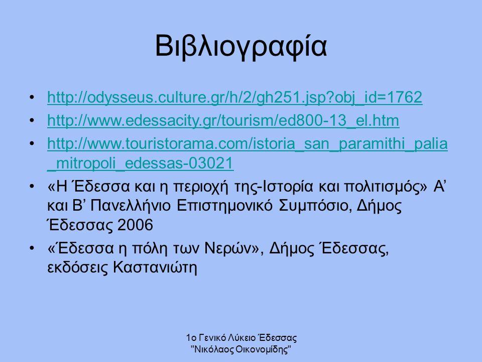 Βιβλιογραφία http://odysseus.culture.gr/h/2/gh251.jsp?obj_id=1762 http://www.edessacity.gr/tourism/ed800-13_el.htm http://www.touristorama.com/istoria_san_paramithi_palia _mitropoli_edessas-03021http://www.touristorama.com/istoria_san_paramithi_palia _mitropoli_edessas-03021 «Η Έδεσσα και η περιοχή της-Ιστορία και πολιτισμός» Α' και Β' Πανελλήνιο Επιστημονικό Συμπόσιο, Δήμος Έδεσσας 2006 «Έδεσσα η πόλη των Νερών», Δήμος Έδεσσας, εκδόσεις Καστανιώτη 1ο Γενικό Λύκειο Έδεσσας Νικόλαος Οικονομίδης