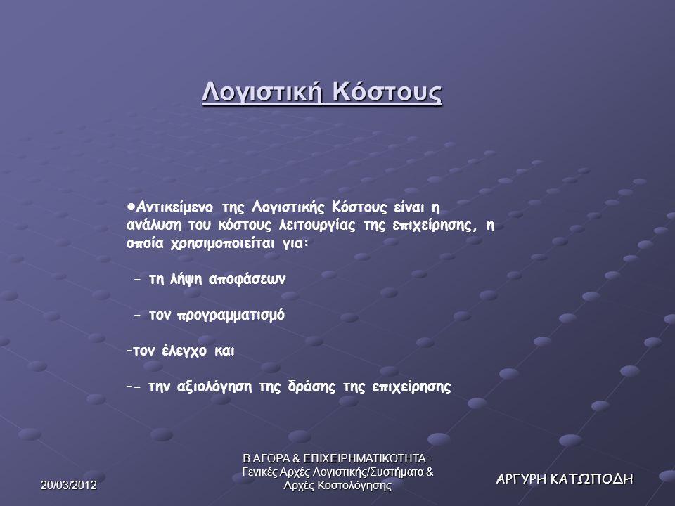 20/03/2012 Β.ΑΓΟΡΑ & ΕΠΙΧΕΙΡΗΜΑΤΙΚΟΤΗΤΑ - Γενικές Αρχές Λογιστικής/Συστήματα & Αρχές Κοστολόγησης ΑΡΓΥΡΗ ΚΑΤΩΠΟΔΗ Αντικείμενο της Λογιστικής Κόστους είναι η ανάλυση του κόστους λειτουργίας της επιχείρησης, η οποία χρησιμοποιείται για: - τη λήψη αποφάσεων - τον προγραμματισμό -τον έλεγχο και -- την αξιολόγηση της δράσης της επιχείρησης Λογιστική Κόστους