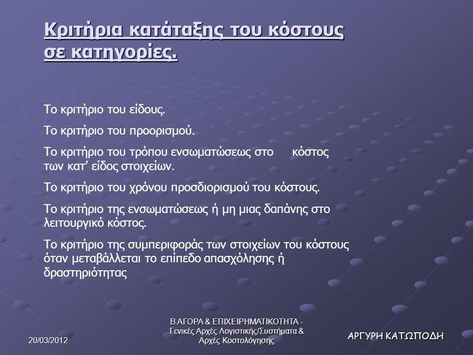 20/03/2012 Β.ΑΓΟΡΑ & ΕΠΙΧΕΙΡΗΜΑΤΙΚΟΤΗΤΑ - Γενικές Αρχές Λογιστικής/Συστήματα & Αρχές Κοστολόγησης ΑΡΓΥΡΗ ΚΑΤΩΠΟΔΗ Κριτήρια κατάταξης του κόστους σε κατηγορίες.