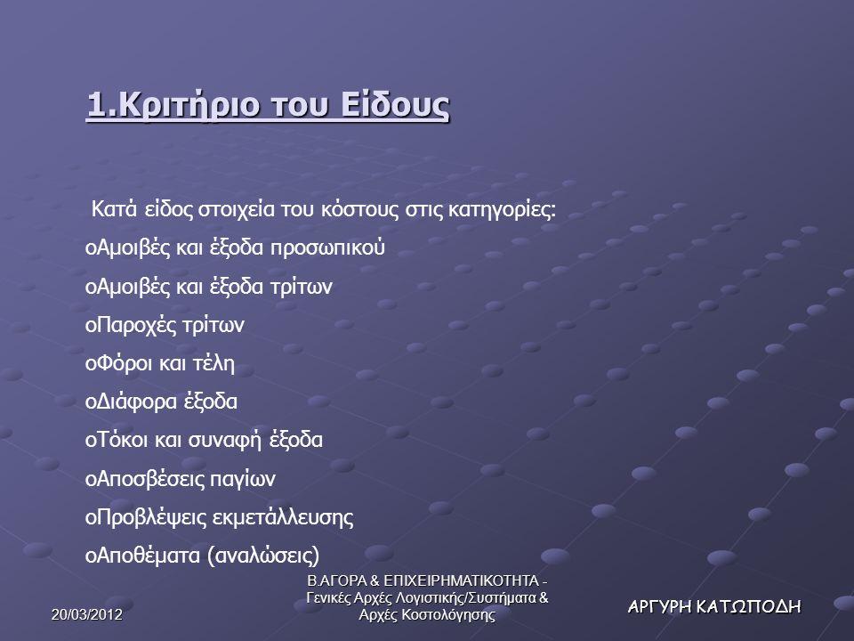 20/03/2012 Β.ΑΓΟΡΑ & ΕΠΙΧΕΙΡΗΜΑΤΙΚΟΤΗΤΑ - Γενικές Αρχές Λογιστικής/Συστήματα & Αρχές Κοστολόγησης ΑΡΓΥΡΗ ΚΑΤΩΠΟΔΗ 1.Κριτήριο του Είδους Κατά είδος στοιχεία του κόστους στις κατηγορίες: oΑμοιβές και έξοδα προσωπικού oΑμοιβές και έξοδα τρίτων oΠαροχές τρίτων oΦόροι και τέλη oΔιάφορα έξοδα oΤόκοι και συναφή έξοδα oΑποσβέσεις παγίων oΠροβλέψεις εκμετάλλευσης oΑποθέματα (αναλώσεις)
