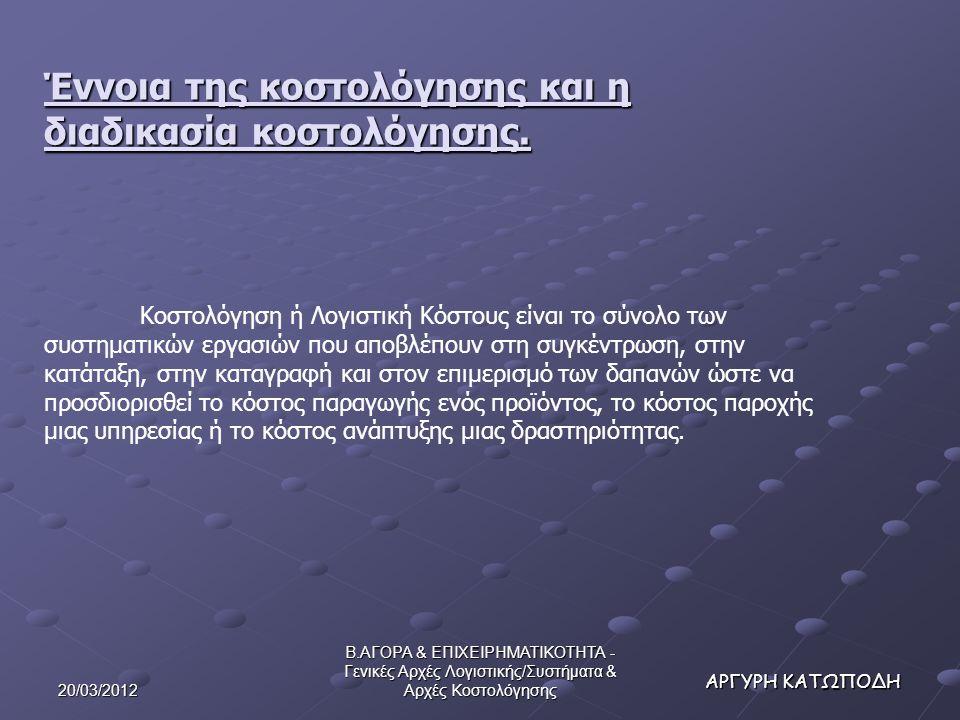 20/03/2012 Β.ΑΓΟΡΑ & ΕΠΙΧΕΙΡΗΜΑΤΙΚΟΤΗΤΑ - Γενικές Αρχές Λογιστικής/Συστήματα & Αρχές Κοστολόγησης ΑΡΓΥΡΗ ΚΑΤΩΠΟΔΗ Έννοια της κοστολόγησης και η διαδικασία κοστολόγησης.