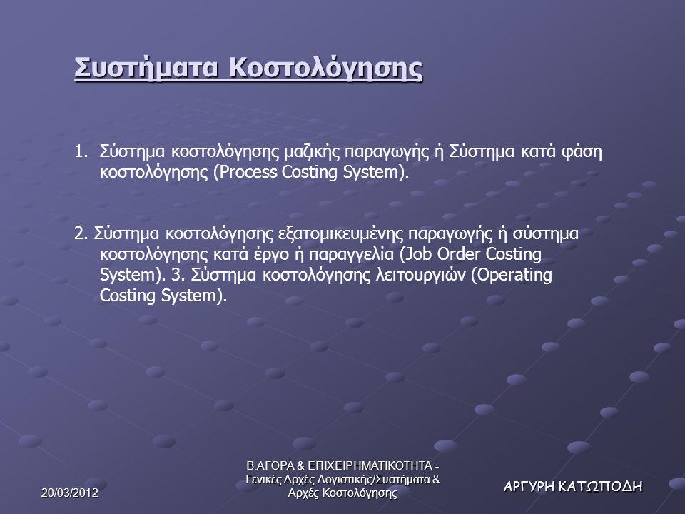 20/03/2012 Β.ΑΓΟΡΑ & ΕΠΙΧΕΙΡΗΜΑΤΙΚΟΤΗΤΑ - Γενικές Αρχές Λογιστικής/Συστήματα & Αρχές Κοστολόγησης ΑΡΓΥΡΗ ΚΑΤΩΠΟΔΗ Συστήματα Κοστολόγησης 1.Σύστημα κοστολόγησης μαζικής παραγωγής ή Σύστημα κατά φάση κοστολόγησης (Process Costing System).