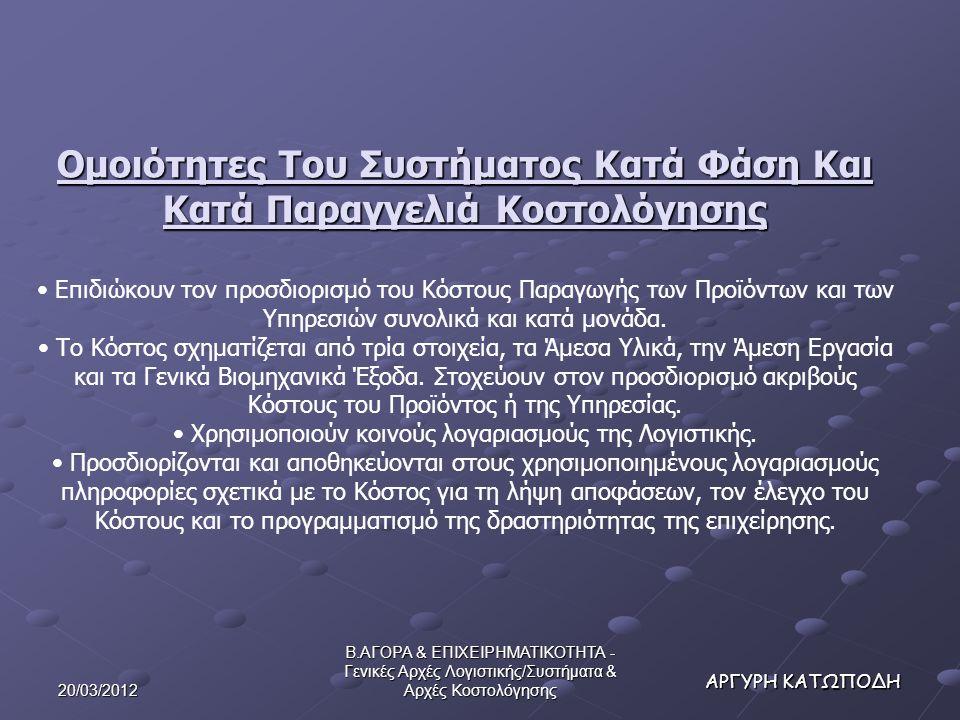 20/03/2012 Β.ΑΓΟΡΑ & ΕΠΙΧΕΙΡΗΜΑΤΙΚΟΤΗΤΑ - Γενικές Αρχές Λογιστικής/Συστήματα & Αρχές Κοστολόγησης ΑΡΓΥΡΗ ΚΑΤΩΠΟΔΗ Ομοιότητες Του Συστήματος Κατά Φάση Και Κατά Παραγγελιά Κοστολόγησης Επιδιώκουν τον προσδιορισμό του Κόστους Παραγωγής των Προϊόντων και των Υπηρεσιών συνολικά και κατά μονάδα.