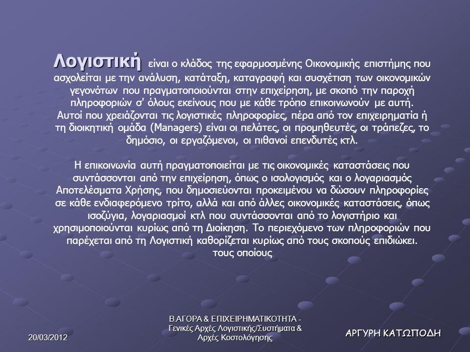 20/03/2012 Β.ΑΓΟΡΑ & ΕΠΙΧΕΙΡΗΜΑΤΙΚΟΤΗΤΑ - Γενικές Αρχές Λογιστικής/Συστήματα & Αρχές Κοστολόγησης ΑΡΓΥΡΗ ΚΑΤΩΠΟΔΗ Συνοπτική παρουσίαση ταξινομήσεων του κόστους (cost classification) Σκοπός ταξινόμησης του κόστους Κατηγορίες Κόστους Σύνταξη λογιστικών καταστάσεων (εξωτερικών – Χρηματοοικονομικής Λογιστικής) 1.Κόστος παραγωγής 2.Αναλώσεις πρώτων υλών 3.Κόστος άμεσης εργασίας 4.ΓΒΕ 5.Κόστος περιόδου 6.Κόστος διοίκησης 7.Κόστος διάθεσης 8.Κόστος Ε+Α (Έρευνας και Ανάπτυξης) 9.Κόστος Χρηματοδότησης Πρόβλεψη της συμπεριφοράς του κόστους σε μεταβολές της δραστηριότητας 1.Σταθερό (αμετάβλητο) 2.Μεταβλητό (ανάλογο προς τη δραστηριότητα) 3.Μικτό ή Ημιμεταβλητό Καταλογισμός δαπανών σε αντικείμενα κόστους (ανάλογα με το φορέα) 1.Άμεσο (μπορεί να ανιχνευτεί εύκολα) 2.Έμμεσο Λήψη αποφάσεων, προγραμματισμός και έλεγχος1.Πρότυπο και προϋπολογιστικό κόστος 2.Ελεγχόμενο και μη ελεγχόμενο κόστος 3.Διαρκές και διαφοροποιούμενο σταθερό κόστος 4.Σχετικό και μη σχετικό κόστος 5.Διαφορικό κόστος 6.Κόστος ευκαιρίας 7.Κόστος αδράνειας ή υποαπασχόλησης (αντιστοιχεί στην υποαπασχόληση, την αδράνεια ή την αργία του συνόλου ή τμημάτων της επιχείρησης)