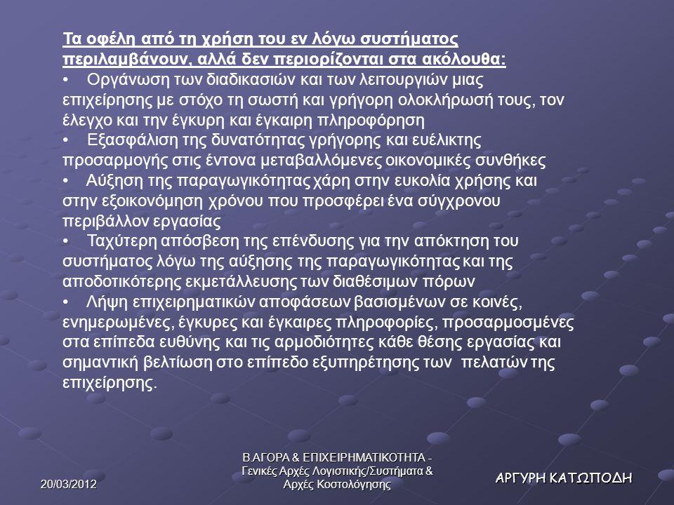 20/03/2012 Β.ΑΓΟΡΑ & ΕΠΙΧΕΙΡΗΜΑΤΙΚΟΤΗΤΑ - Γενικές Αρχές Λογιστικής/Συστήματα & Αρχές Κοστολόγησης ΑΡΓΥΡΗ ΚΑΤΩΠΟΔΗ Τα οφέλη από τη χρήση του εν λόγω συστήματος περιλαμβάνουν, αλλά δεν περιορίζονται στα ακόλουθα: Οργάνωση των διαδικασιών και των λειτουργιών μιας επιχείρησης με στόχο τη σωστή και γρήγορη ολοκλήρωσή τους, τον έλεγχο και την έγκυρη και έγκαιρη πληροφόρηση Εξασφάλιση της δυνατότητας γρήγορης και ευέλικτης προσαρμογής στις έντονα μεταβαλλόμενες οικονομικές συνθήκες Αύξηση της παραγωγικότητας χάρη στην ευκολία χρήσης και στην εξοικονόμηση χρόνου που προσφέρει ένα σύγχρονου περιβάλλον εργασίας Ταχύτερη απόσβεση της επένδυσης για την απόκτηση του συστήματος λόγω της αύξησης της παραγωγικότητας και της αποδοτικότερης εκμετάλλευσης των διαθέσιμων πόρων Λήψη επιχειρηματικών αποφάσεων βασισμένων σε κοινές, ενημερωμένες, έγκυρες και έγκαιρες πληροφορίες, προσαρμοσμένες στα επίπεδα ευθύνης και τις αρμοδιότητες κάθε θέσης εργασίας και σημαντική βελτίωση στο επίπεδο εξυπηρέτησης των πελατών της επιχείρησης.