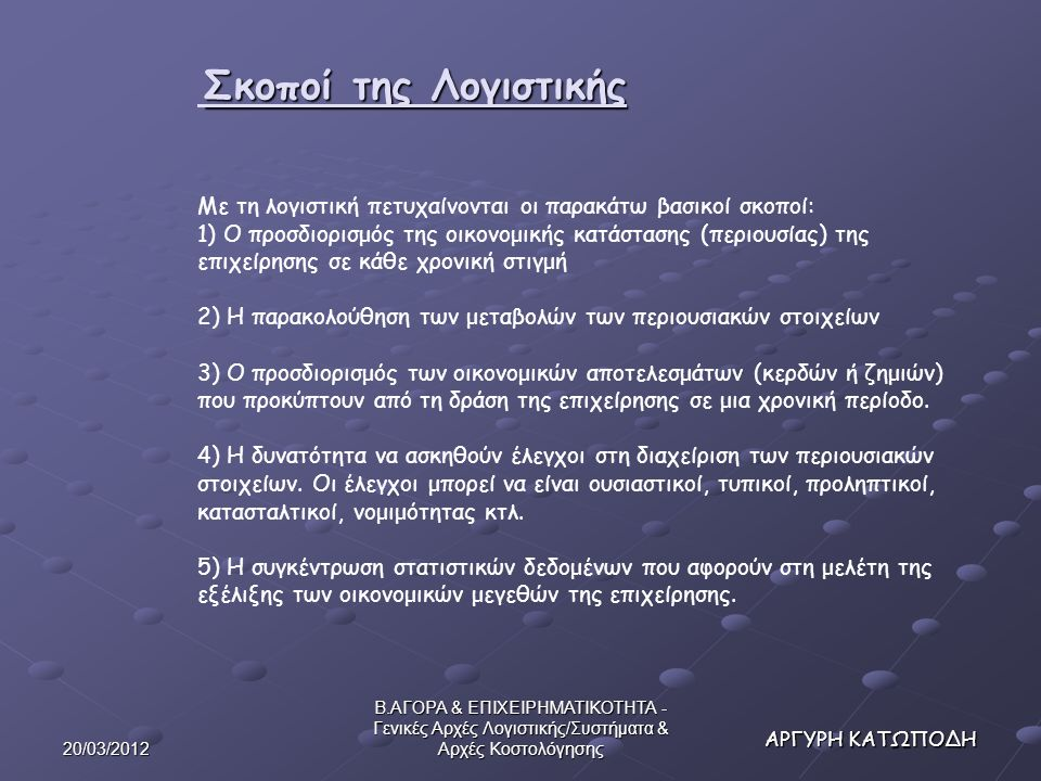 20/03/2012 Β.ΑΓΟΡΑ & ΕΠΙΧΕΙΡΗΜΑΤΙΚΟΤΗΤΑ - Γενικές Αρχές Λογιστικής/Συστήματα & Αρχές Κοστολόγησης ΛΟΓΙΣΤΙΚΗ Σκοποί της Λογιστικής ΛΟΓΙΣΤΙΚΗ Σκοποί της Λογιστικής Με τη λογιστική πετυχαίνονται οι παρακάτω βασικοί σκοποί: 1) Ο προσδιορισμός της οικονομικής κατάστασης (περιουσίας) της επιχείρησης σε κάθε χρονική στιγμή 2) Η παρακολούθηση των μεταβολών των περιουσιακών στοιχείων 3) Ο προσδιορισμός των οικονομικών αποτελεσμάτων (κερδών ή ζημιών) που προκύπτουν από τη δράση της επιχείρησης σε μια χρονική περίοδο.
