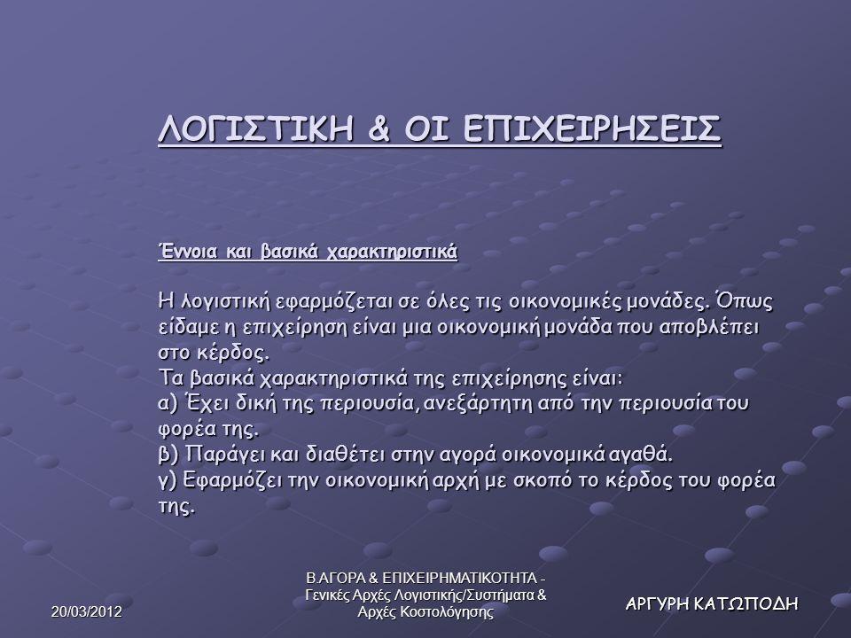 20/03/2012 Β.ΑΓΟΡΑ & ΕΠΙΧΕΙΡΗΜΑΤΙΚΟΤΗΤΑ - Γενικές Αρχές Λογιστικής/Συστήματα & Αρχές Κοστολόγησης ΑΡΓΥΡΗ ΚΑΤΩΠΟΔΗ Τρίπτυχο κοστολόγησης (διαδικασία): Λογισμός (σχηματισμός του κόστους κατ' είδος) Μερισμός (σχηματισμός του κόστους κατά προορισμό ή αλλιώς του λειτουργικού κόστους) Καταλογισμός (σχηματισμός του κόστους των τελικών φορέων δηλαδή του κόστους των προσφερόμενων προϊόντων και υπηρεσιών ανά είδος)
