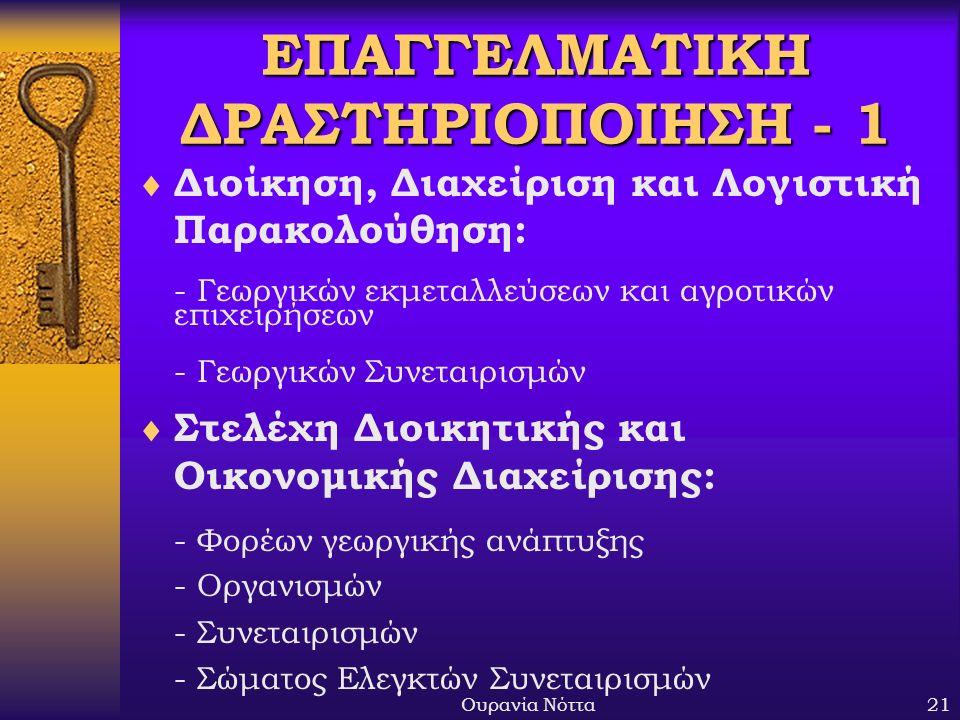 Ουρανία Νόττα21 ΕΠΑΓΓΕΛΜΑΤΙΚΗ ΔΡΑΣΤΗΡΙΟΠΟΙΗΣΗ - 1  Διοίκηση, Διαχείριση και Λογιστική Παρακολούθηση: - Γεωργικών εκμεταλλεύσεων και αγροτικών επιχειρήσεων - Γεωργικών Συνεταιρισμών  Στελέχη Διοικητικής και Οικονομικής Διαχείρισης: - Φορέων γεωργικής ανάπτυξης - Οργανισμών - Συνεταιρισμών - Σώματος Ελεγκτών Συνεταιρισμών