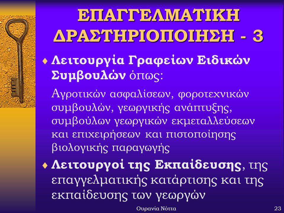 Ουρανία Νόττα23 ΕΠΑΓΓΕΛΜΑΤΙΚΗ ΔΡΑΣΤΗΡΙΟΠΟΙΗΣΗ - 3  Λειτουργία Γραφείων Ειδικών Συμβουλών όπως: Α γροτικών ασφαλίσεων, φοροτεχνικών συμβουλών, γεωργικής ανάπτυξης, συμβούλων γεωργικών εκμεταλλεύσεων και επιχειρήσεων και πιστοποίησης βιολογικής παραγωγής  Λειτουργοί της Εκπαίδευσης, της επαγγελματικής κατάρτισης και της εκπαίδευσης των γεωργών