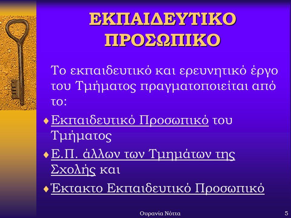 Ουρανία Νόττα5 ΕΚΠΑΙΔΕΥΤΙΚΟ ΠΡΟΣΩΠΙΚΟ Το εκπαιδευτικό και ερευνητικό έργο του Τμήματος πραγματοποιείται από το:  Εκπαιδευτικό Προσωπικό του Τμήματος  Ε.Π.