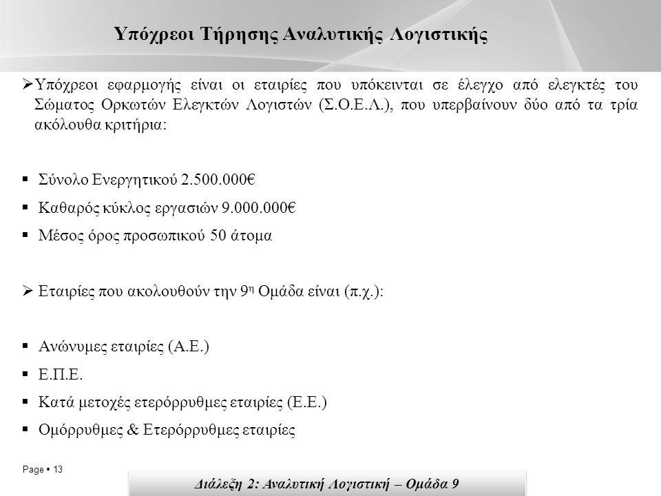 Page  13 Υπόχρεοι Τήρησης Αναλυτικής Λογιστικής  Υπόχρεοι εφαρμογής είναι οι εταιρίες που υπόκεινται σε έλεγχο από ελεγκτές του Σώματος Ορκωτών Ελεγκτών Λογιστών (Σ.Ο.Ε.Λ.), που υπερβαίνουν δύο από τα τρία ακόλουθα κριτήρια:  Σύνολο Ενεργητικού 2.500.000€  Καθαρός κύκλος εργασιών 9.000.000€  Μέσος όρος προσωπικού 50 άτομα  Εταιρίες που ακολουθούν την 9 η Ομάδα είναι (π.χ.):  Ανώνυμες εταιρίες (Α.Ε.)  Ε.Π.Ε.