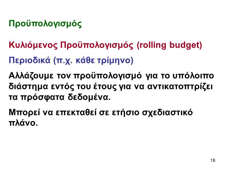 16 Προϋπολογισμός Κυλιόμενος Προϋπολογισμός (rolling budget) Περιοδικά (π.χ.