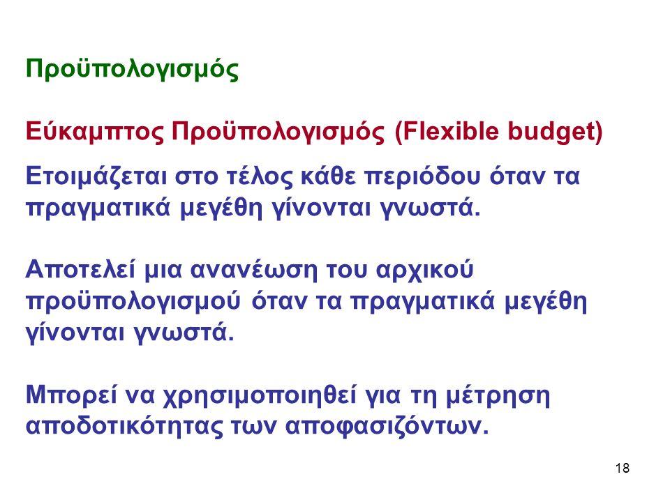 18 Προϋπολογισμός Εύκαμπτος Προϋπολογισμός (Flexible budget) Ετοιμάζεται στο τέλος κάθε περιόδου όταν τα πραγματικά μεγέθη γίνονται γνωστά.