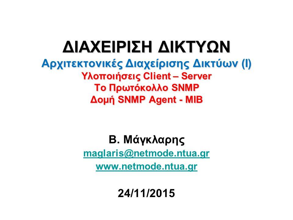 ΔΙΑΧΕΙΡΙΣΗ ΔΙΚΤΥΩΝ Αρχιτεκτονικές Διαχείρισης Δικτύων (Ι) Υλοποιήσεις Client – Server Το Πρωτόκολλο SNMP Δομή SNMP Agent - MIB Β.