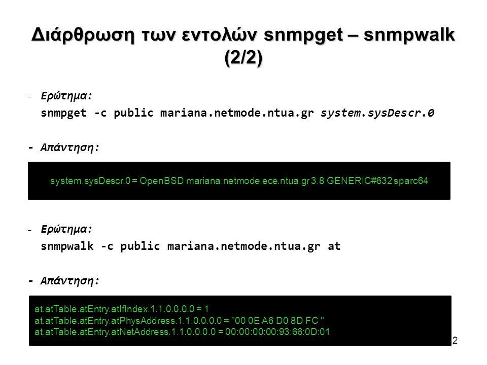 Διάρθρωση των εντολών snmpget – snmpwalk (2/2) – Ερώτημα: snmpget -c public mariana.netmode.ntua.gr system.sysDescr.0 - Απάντηση: – Ερώτημα: snmpwalk -c public mariana.netmode.ntua.gr at - Απάντηση: 12 system.sysDescr.0 = OpenBSD mariana.netmode.ece.ntua.gr 3.8 GENERIC#632 sparc64 at.atTable.atEntry.atIfIndex.1.1.0.0.0.0 = 1 at.atTable.atEntry.atPhysAddress.1.1.0.0.0.0 = 00 0E A6 D0 8D FC at.atTable.atEntry.atNetAddress.1.1.0.0.0.0 = 00:00:00:00:93:66:0D:01