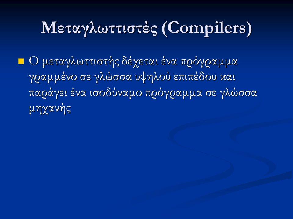 Μεταγλωττιστές (Compilers) Ο μεταγλωττιστής δέχεται ένα πρόγραμμα γραμμένο σε γλώσσα υψηλού επιπέδου και παράγει ένα ισοδύναμο πρόγραμμα σε γλώσσα μηχανής Ο μεταγλωττιστής δέχεται ένα πρόγραμμα γραμμένο σε γλώσσα υψηλού επιπέδου και παράγει ένα ισοδύναμο πρόγραμμα σε γλώσσα μηχανής