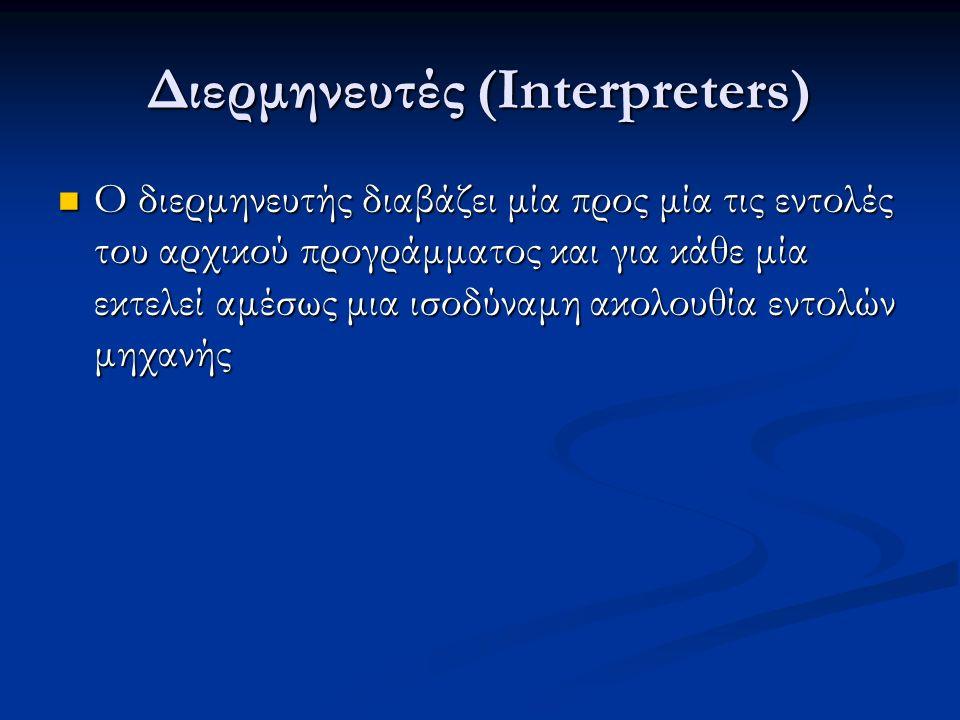 Διερμηνευτές (Interpreters) Ο διερμηνευτής διαβάζει μία προς μία τις εντολές του αρχικού προγράμματος και για κάθε μία εκτελεί αμέσως μια ισοδύναμη ακολουθία εντολών μηχανής Ο διερμηνευτής διαβάζει μία προς μία τις εντολές του αρχικού προγράμματος και για κάθε μία εκτελεί αμέσως μια ισοδύναμη ακολουθία εντολών μηχανής