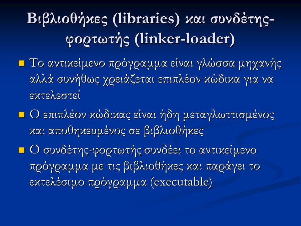 Βιβλιοθήκες (libraries) και συνδέτης- φορτωτής (linker-loader) Το αντικείμενο πρόγραμμα είναι γλώσσα μηχανής αλλά συνήθως χρειάζεται επιπλέον κώδικα για να εκτελεστεί Το αντικείμενο πρόγραμμα είναι γλώσσα μηχανής αλλά συνήθως χρειάζεται επιπλέον κώδικα για να εκτελεστεί Ο επιπλέον κώδικας είναι ήδη μεταγλωττισμένος και αποθηκευμένος σε βιβλιοθήκες Ο επιπλέον κώδικας είναι ήδη μεταγλωττισμένος και αποθηκευμένος σε βιβλιοθήκες Ο συνδέτης-φορτωτής συνδέει το αντικείμενο πρόγραμμα με τις βιβλιοθήκες και παράγει το εκτελέσιμο πρόγραμμα (executable) Ο συνδέτης-φορτωτής συνδέει το αντικείμενο πρόγραμμα με τις βιβλιοθήκες και παράγει το εκτελέσιμο πρόγραμμα (executable)