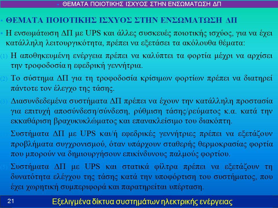 Εξελιγμένα δίκτυα συστημάτων ηλεκτρικής ενέργειας  ΘΕΜΑΤΑ ΠΟΙΟΤΙΚΗΣ ΙΣΧΥΟΣ ΣΤΗΝ ΕΝΣΩΜΑΤΩΣΗ ΔΠ  Η ενσωμάτωση ΔΠ με UPS και άλλες συσκευές ποιοτικής ισχύος, για να έχει κατάλληλη λειτουργικότητα, πρέπει να εξετάσει τα ακόλουθα θέματα: (1) Η αποθηκευμένη ενέργεια πρέπει να καλύπτει τα φορτία μέχρι να αρχίσει την τροφοδοσία η εφεδρική γεννήτρια.
