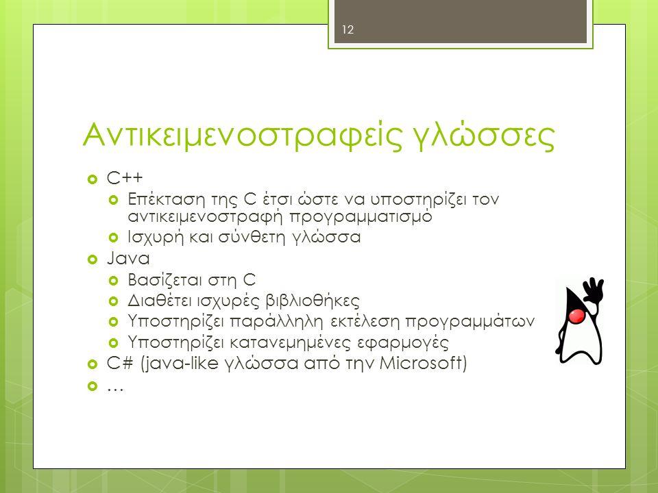 Αντικειμενοστραφείς γλώσσες  C++  Επέκταση της C έτσι ώστε να υποστηρίζει τον αντικειμενοστραφή προγραμματισμό  Ισχυρή και σύνθετη γλώσσα  Java  Βασίζεται στη C  Διαθέτει ισχυρές βιβλιοθήκες  Υποστηρίζει παράλληλη εκτέλεση προγραμμάτων  Υποστηρίζει κατανεμημένες εφαρμογές  C# (java-like γλώσσα από την Microsoft)  … 12