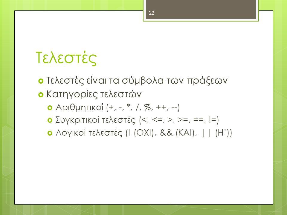 Τελεστές  Τελεστές είναι τα σύμβολα των πράξεων  Κατηγορίες τελεστών  Αριθμητικοί (+, -, *, /, %, ++, --)  Συγκριτικοί τελεστές (, >=, ==, !=)  Λογικοί τελεστές (.