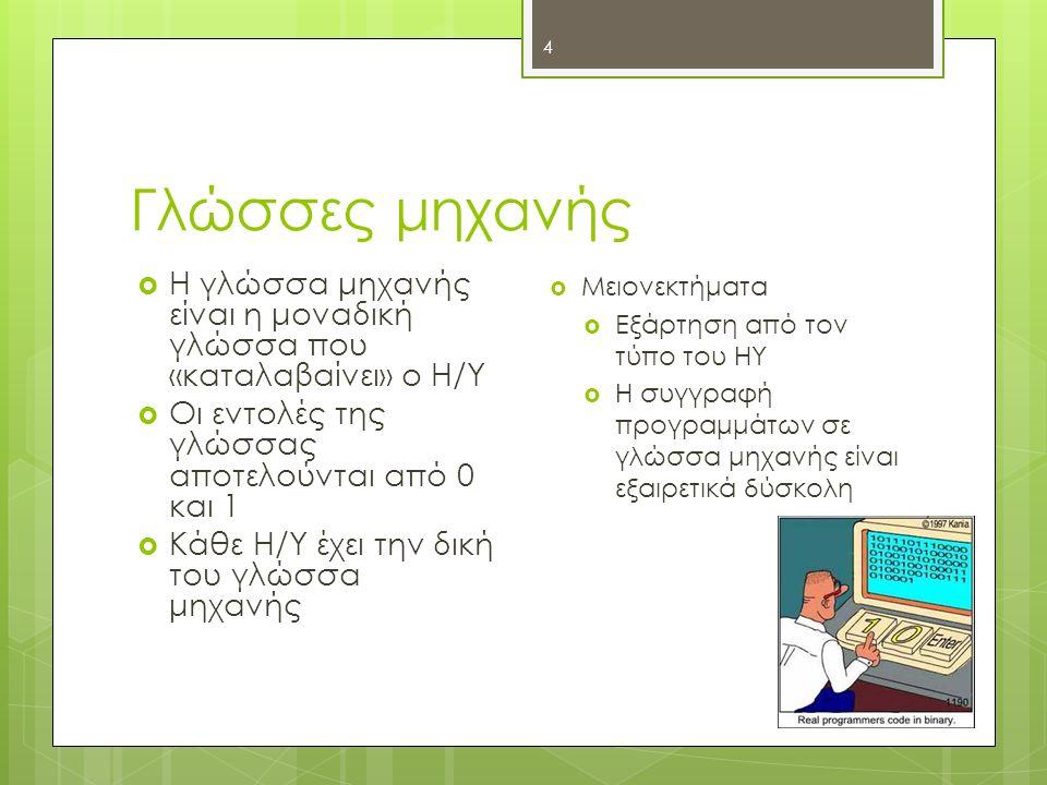 Γλώσσες μηχανής 4  Η γλώσσα μηχανής είναι η μοναδική γλώσσα που «καταλαβαίνει» ο Η/Υ  Οι εντολές της γλώσσας αποτελούνται από 0 και 1  Κάθε Η/Υ έχει την δική του γλώσσα μηχανής  Μειονεκτήματα  Εξάρτηση από τον τύπο του ΗΥ  Η συγγραφή προγραμμάτων σε γλώσσα μηχανής είναι εξαιρετικά δύσκολη
