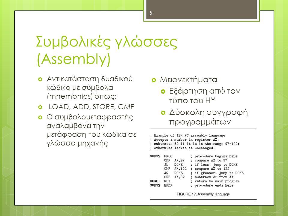Συμβολικές γλώσσες (Assembly) 5  Αντικατάσταση δυαδικού κώδικα με σύμβολα (mnemonics) όπως:  LOAD, ADD, STORE, CMP  Ο συμβολομεταφραστής αναλαμβάνει την μετάφραση του κώδικα σε γλώσσα μηχανής  Μειονεκτήματα  Εξάρτηση από τον τύπο του ΗΥ  Δύσκολη συγγραφή προγραμμάτων