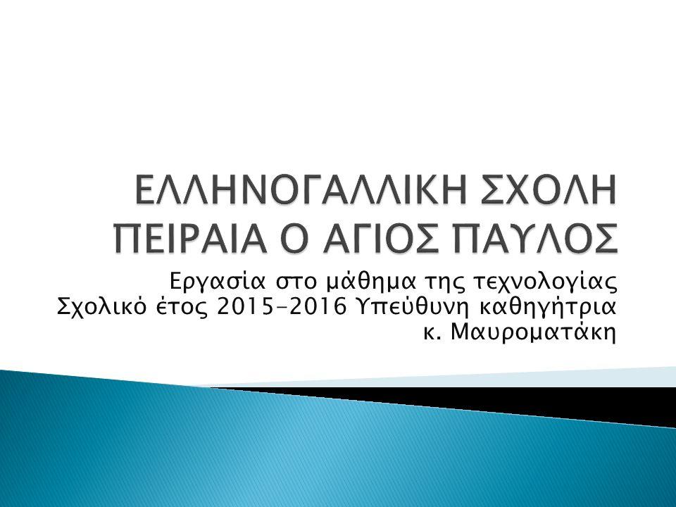 Εργασία στο μάθημα της τεχνολογίας Σχολικό έτος 2015-2016 Υπεύθυνη καθηγήτρια κ. Μαυροματάκη