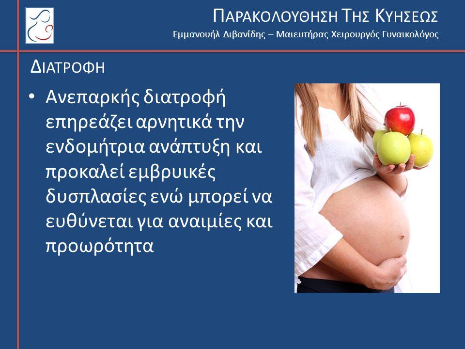 Εμμανουήλ Διβανίδης – Μαιευτήρας Χειρουργός Γυναικολόγος Π ΑΡΑΚΟΛΟΥΘΗΣΗ Τ ΗΣ Κ ΥΗΣΕΩΣ Δ ΙΑΤΡΟΦΗ Ανεπαρκής διατροφή επηρεάζει αρνητικά την ενδομήτρια ανάπτυξη και προκαλεί εμβρυικές δυσπλασίες ενώ μπορεί να ευθύνεται για αναιμίες και προωρότητα