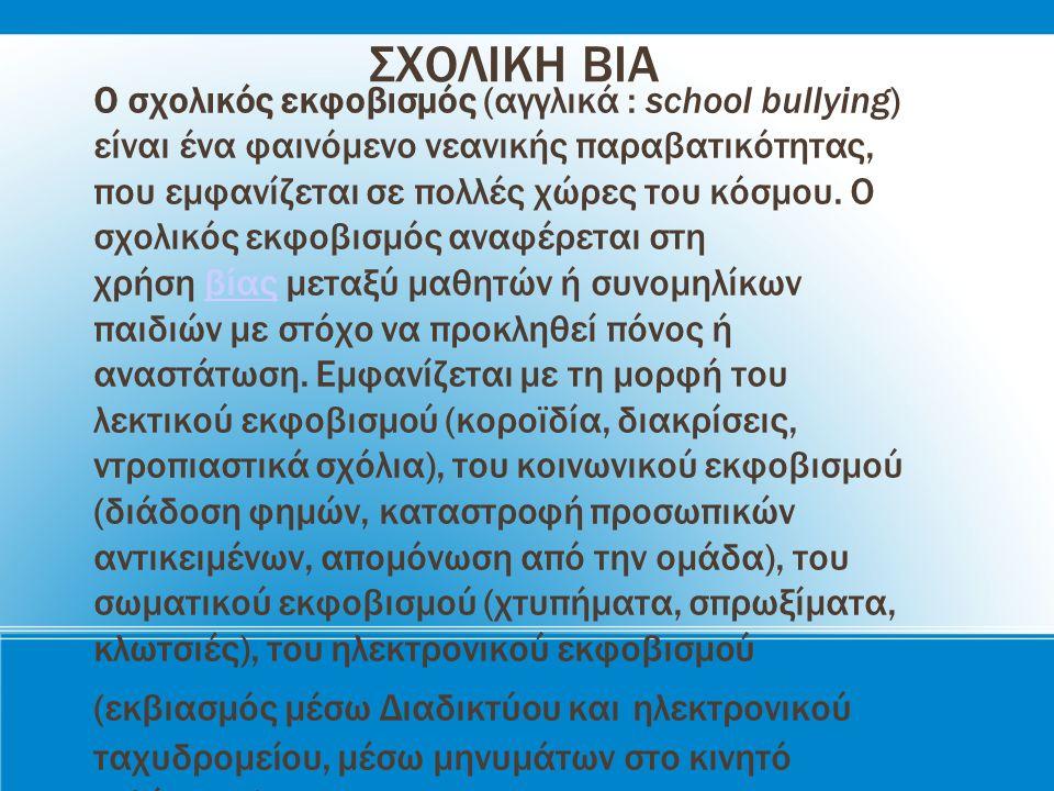 ΣΧΟΛΙΚΗ ΒΙΑ Ο σχολικός εκφοβισμός (αγγλικά : school bullying) είναι ένα φαινόμενο νεανικής παραβατικότητας, που εμφανίζεται σε πολλές χώρες του κόσμου.